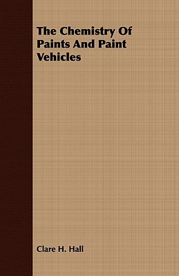 The Chemistry of Paints and Paint Vehicles  by  Clare H. Hall