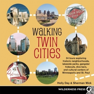 Walking Twin Cities: 34 Tours Exploring Historic Neghborhoods, Lakeside Parks, Gangster Hideouts, Dive Bars, and Cultural Holly Day