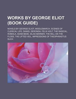 Works  by  George Eliot (Book Guide): Novels by George Eliot, Middlemarch, Scenes of Clerical Life, Daniel Deronda, Felix Holt, the Radical by Source Wikipedia