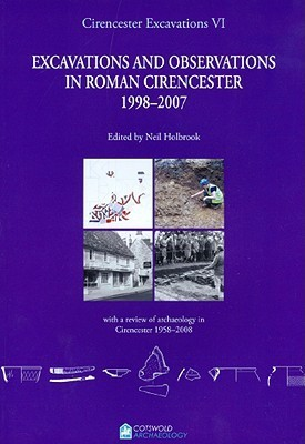 Excavations and Observations in Roman Cirencester 1998-2007: With a Review of Archaeology in Cirencester 1958-2008 Neil Holbrook
