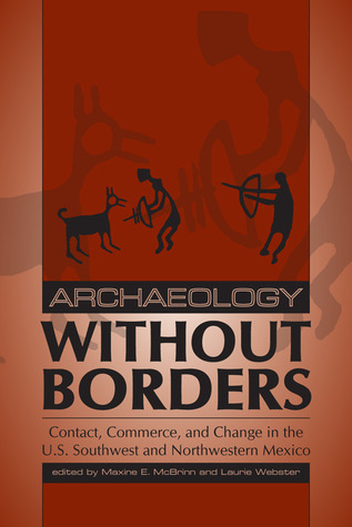 Archaeology without Borders: Contact, Commerce, and Change in the U.S. Southwest and Northwestern Mexico  by  Laurie Webster