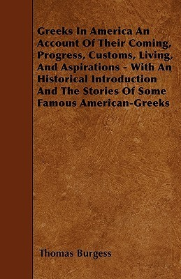 Greeks in America an Account of Their Coming, Progress, Customs, Living, and Aspirations - With an Historical Introduction and the Stories of Some Fam Thomas Burgess