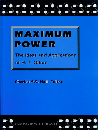 Maximum Power: The Ideas and Applications of H.T. Odum  by  Charles A.S. Hall