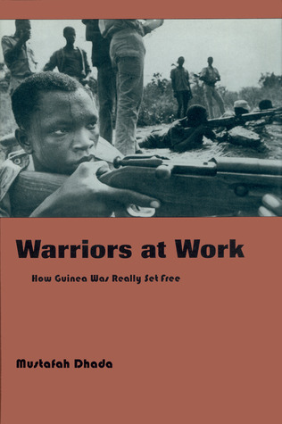 Warriors at Work: How Guinea Was Really Set Free Mustafah Dhada