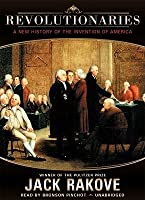 Revolutionaries: A New History of the Invention of America