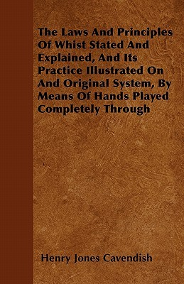 The Laws and Principles of Whist Stated and Explained, and Its Practice Illustrated on and Original System,  by  Means of Hands Played Completely Throug by Henry Jones Cavendish