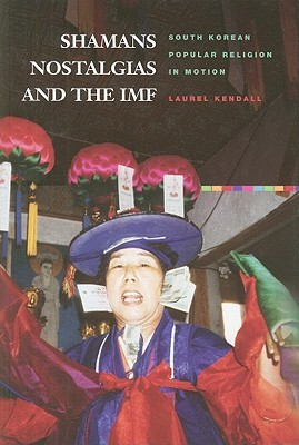 Shamans, Nostalgias, and the IMF: South Korean Popular Religion in Motion  by  Laurd Kendall