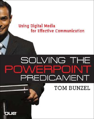 Solving the PowerPoint Predicament: Using Digital Media for Effective Communication  by  Tom Bunzel