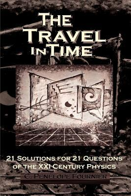 The Travel in Time: - 21 Solutions for 21 Questions of the XXI Century Physics - C. Pen Fournier
