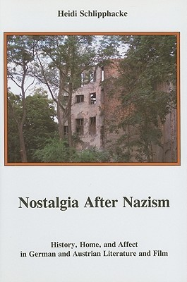Nostalgia After Nazism: History, Home, and Affect in German and Austrian Literature and Film  by  Heidi Schlipphacke