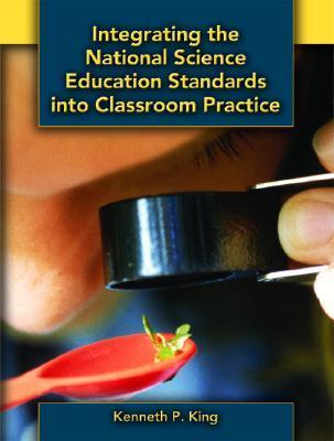 Integrating the National Science Education Standards Into Classroom Practice  by  Kenneth    King