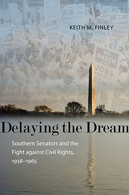 Delaying the Dream: Southern Senators and the Fight Against Civil Rights, 1938-1965 Keith M. Finley