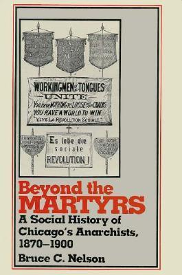 Beyond the Martyrs: A Social History of Chicagos Anarchists, 1870-1900  by  Bruce C. Nelson