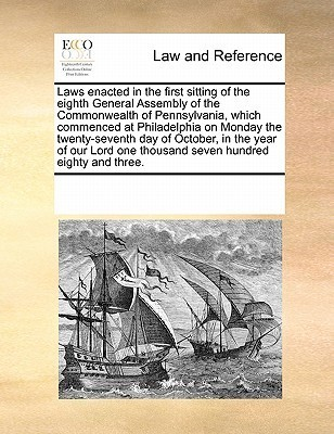 Laws Enacted in the First Sitting of the Eighth General Assembly of the Commonwealth of Pennsylvania, Which Commenced at Philadelphia on Monday the Twenty-Seventh Day of October, in the Year of Our Lord One Thousand Seven Hundred Eighty and Three.  by  Various