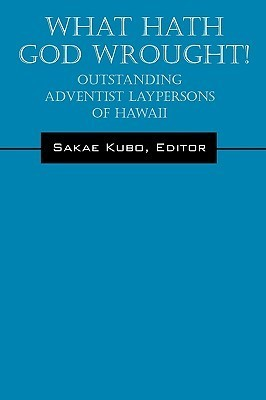 What Hath God Wrought!: Outstanding Adventist Laypersons of Hawaii Sakae Kubo