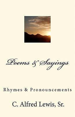 Poems & Sayings  by  C. Alfred Lewis, Sr.: Rhymes & Pronouncements by C. Alfred Lewis Sr