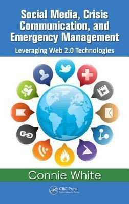 Social Media, Crisis Communication, and Emergency Management: Leveraging Web 2.0 Technologies  by  Connie White