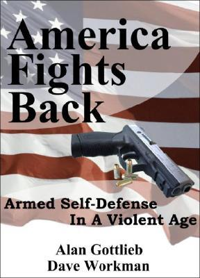 America Fights Back: Armed Self-Defense in a Violent Age Alan Gottlieb