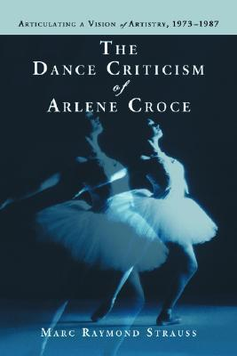 The Dance Criticism of Arlene Croce: Articulating a Vision of Artistry, 1973-1987  by  Marc Raymond Strauss