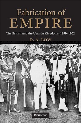 Fabrication of Empire: The British and the Uganda Kingdoms, 1890-1902 Donald A. Low