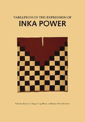 Variations in the Expressions of Inka Power: A Symposium at Dumbarton Oaks 18 and 19 October 1997  by  Richard L. Burger