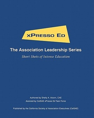 Xpresso Ed - The Association Leadership Series: Short Shots of Intense Education  by  Shelly A Alcorn Cae