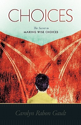 Choices: The Secret to Making Wise Choices Carolyn Rabon Gault