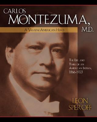 Carlos Montezuma, M.D.: A Yavapai American Hero--The Life and Times of an American Indian, 1866-1923 Leon Speroff