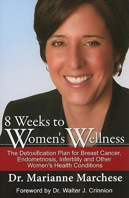 8 Weeks To Womens Wellness: The Detoxification Plan For Breast Cancer, Endometriosis, Infertility And Other Womens Health Conditions Marianne Marchese