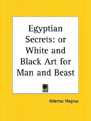 Egyptian Secrets: Or White and Black Art for Man and Beast Albert the Great