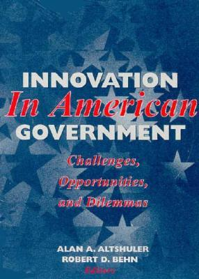 Innovation in American Government: Challenges, Opportunities, and Dilemmas Alan A. Altshuler