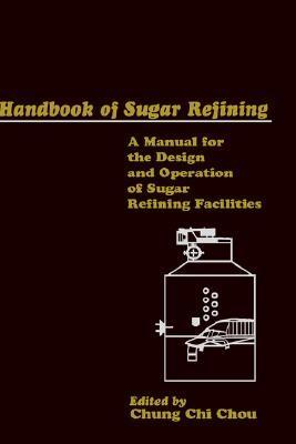Handbook of Sugar Refining: A Manual for the Design and Operation of Sugar Refining Facilities  by  Chou