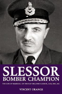 Slessor: Bomber Champion: The Life of Marshal of the Royal Air Force Sir John Slessor, GCB, DSO, MC  by  Vincent Orange