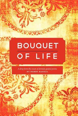 Bouquet of Life: A Drop from the Ocean of Divinely Guided Poems  by  Bobby Bansal
