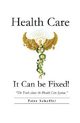 Health Care: It Can Be Fixed  by  Fritz Scheffel
