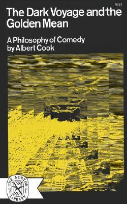 The Dark Voyage and the Golden Mean: A Philosophy of Comedy  by  Albert Cook