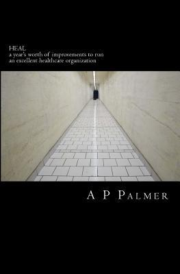 Heal: A Years Worth of Improvements to Run an Excellent Healthcare Organization  by  A.P. Palmer
