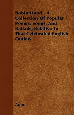 Robin Hood - A Collection of Popular Poems, Songs, and Ballads, Relative to That Celebrated English Outlaw  by  Anonymous