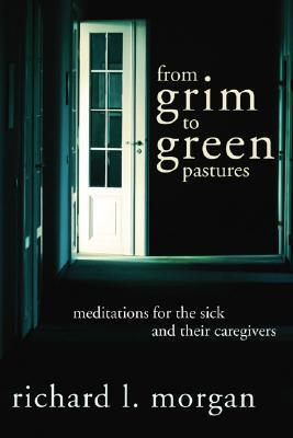 From Grim to Green Pastures: Meditations for the Sick and Their Caregivers Richard Lyon Morgan