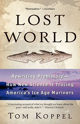 Lost World: Rewriting Prehistory---How New Science Is Tracing Americas Ice Age Mariners Tom Koppel