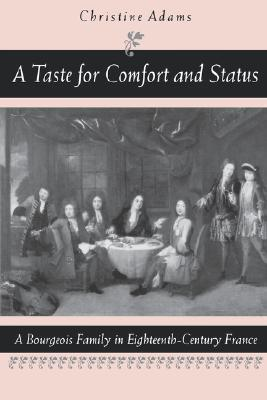 A Taste for Comfort and Status: A Bourgeois Family in Eighteenth-Century France  by  Christine Adams