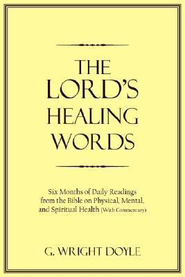 The Lords Healing Words: Six Months of Daily Readings from the Bible on Physical, Mental, and Spiritual Health with Commentary  by  G. Wright Doyle