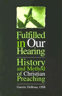 Fulfilled in Our Hearing: History and Method of Christian Preaching  by  Guerric DeBona