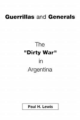Guerrillas and Generals: The Dirty War in Argentina  by  Paul H. Lewis