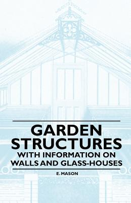 Garden Structures - With Information on Walls and Glass-Houses  by  E. Mason