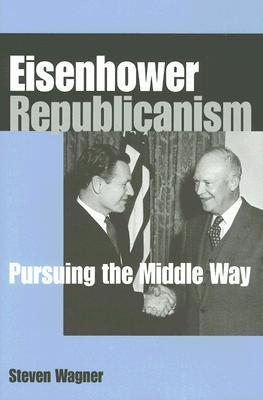 Eisenhower Republicanism: Pursuing the Middle Way Steven Wagner