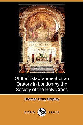 Of the Establishment of an Oratory in London the Society of the Holy Cross by Brother Orby Shipley