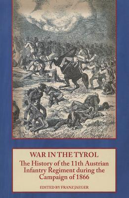 War In The Tyrol: The History Of The 11th Austrian Infantry Regiment During The Campaign Of 1866  by  Franz Jaeger