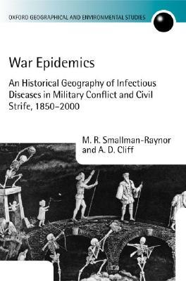 War Epidemics: An Historical Geography of Infectious Diseases in Military Conflict and Civil Strife, 1850-2000  by  M. R. Smallman-Raynor