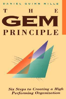 The Gem Principle: Six Steps to Creating a High Performance Organization Daniel Quinn Mills